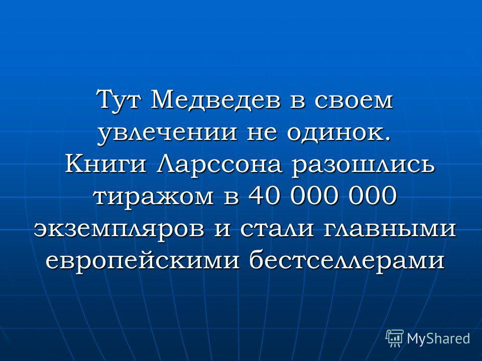 Тут Медведев в своем увлечении не одинок. Книги Ларссона разошлись тиражом в 40 000 000 экземпляров и стали главными европейскими бестселлерами