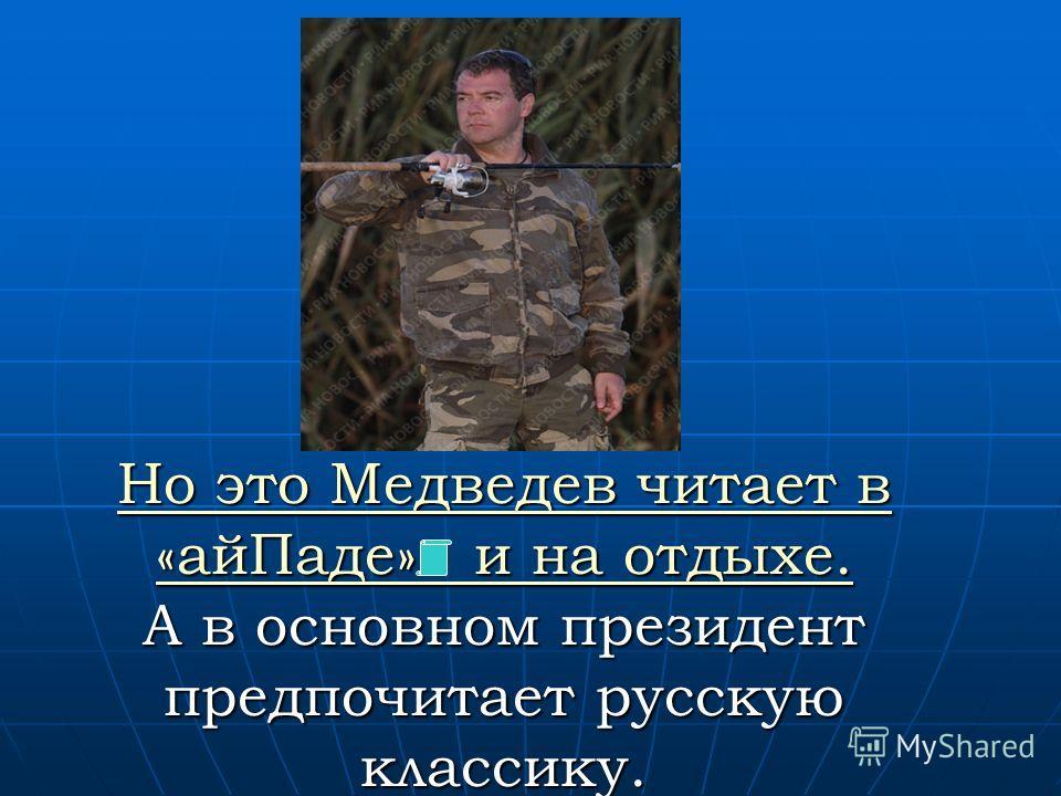 Но это Медведев читает в «ай Паде» и на отдыхе. Но это Медведев читает в «ай Паде» и на отдыхе. А в основном президент предпочитает русскую классику. Но это Медведев читает в «ай Паде» и на отдыхе.