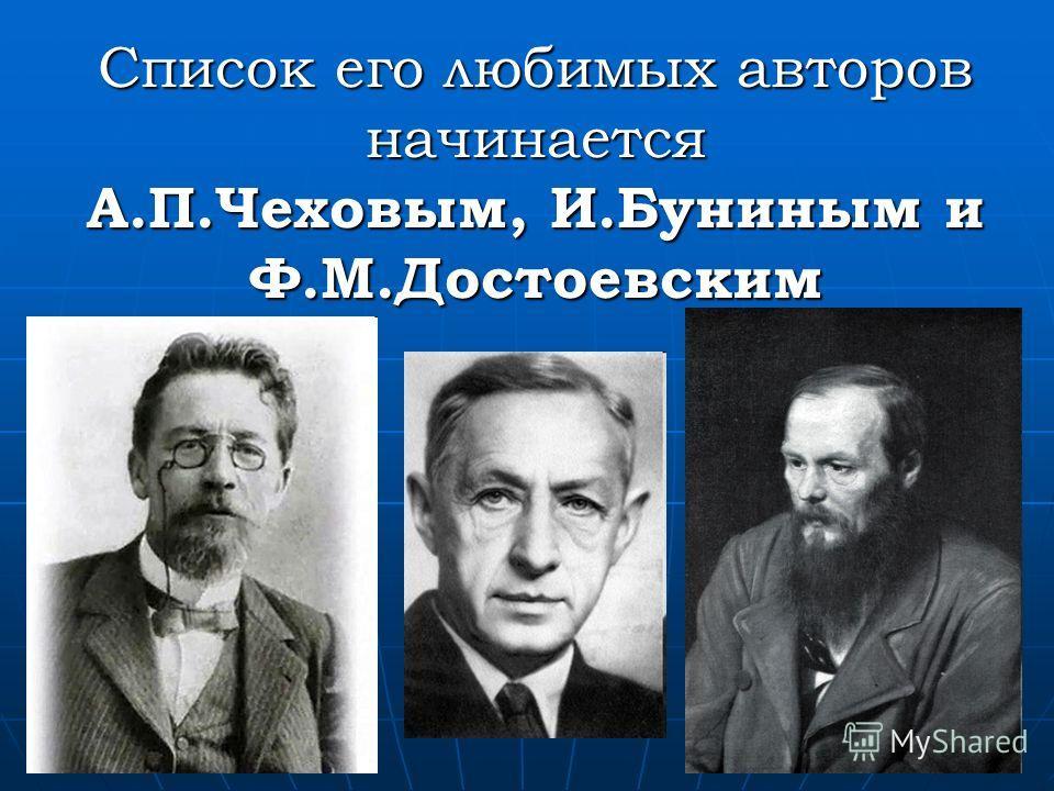 Список его любимых авторов начинается А.П.Чеховым, И.Буниным и Ф.М.Достоевским