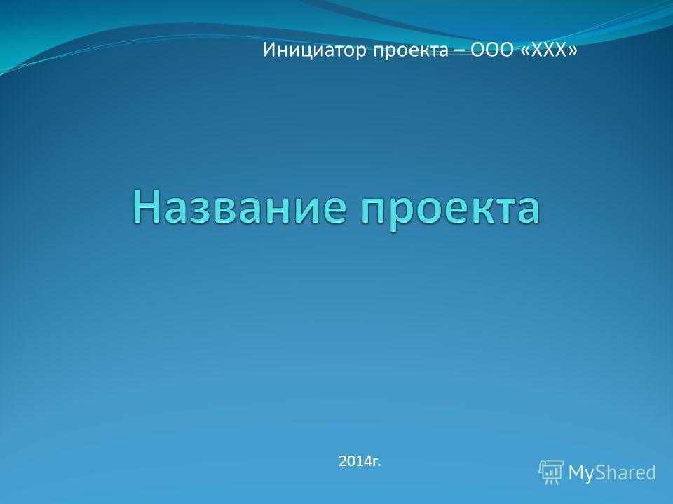 Инициатор проекта – ООО «ХХХ» 2014 г.