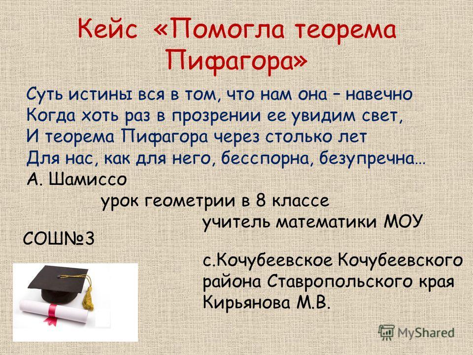 Кейс «Помогла теорема Пифагора» Суть истины вся в том, что нам она – навечно Когда хоть раз в прозрении ее увидим свет, И теорема Пифагора через столько лет Для нас, как для него, бесспорна, безупречна… А. Шамиссо урок геометрии в 8 классе учитель ма