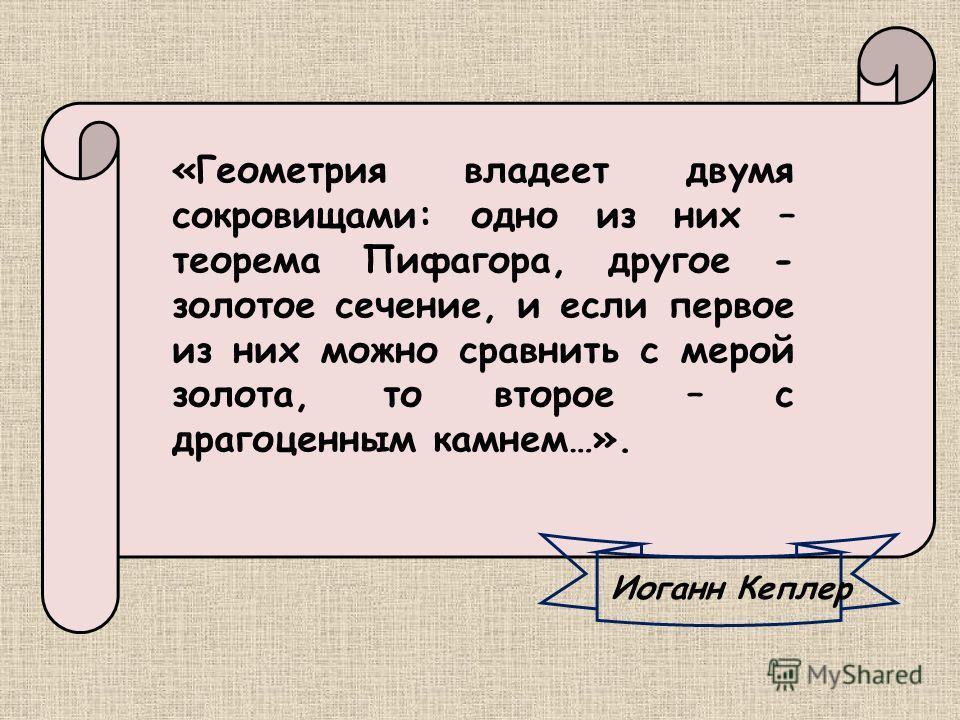 Иоганн Кеплер «Геометрия владеет двумя сокровищами: одно из них – теорема Пифагора, другое - золотое сечение, и если первое из них можно сравнить с мерой золота, то второе – с драгоценным камнем…».