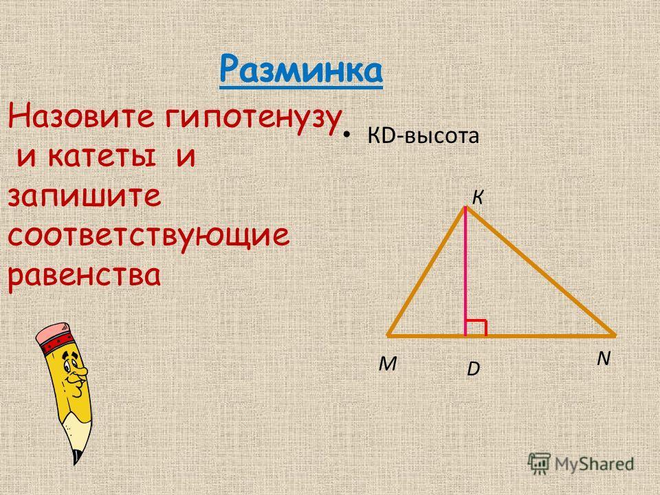 Разминка КD-высота М N К D Назовите гипотенузу и катеты и запишите соответствующие равенства