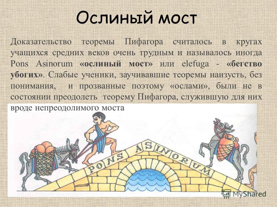Ослиный мост Доказательство теоремы Пифагора считалось в кругах учащихся средних веков очень трудным и называлось иногда Pons Asinorum «ослиный мост» или elefuga - «бегство убогих». Слабые ученики, заучивавшие теоремы наизусть, без понимания, и прозв
