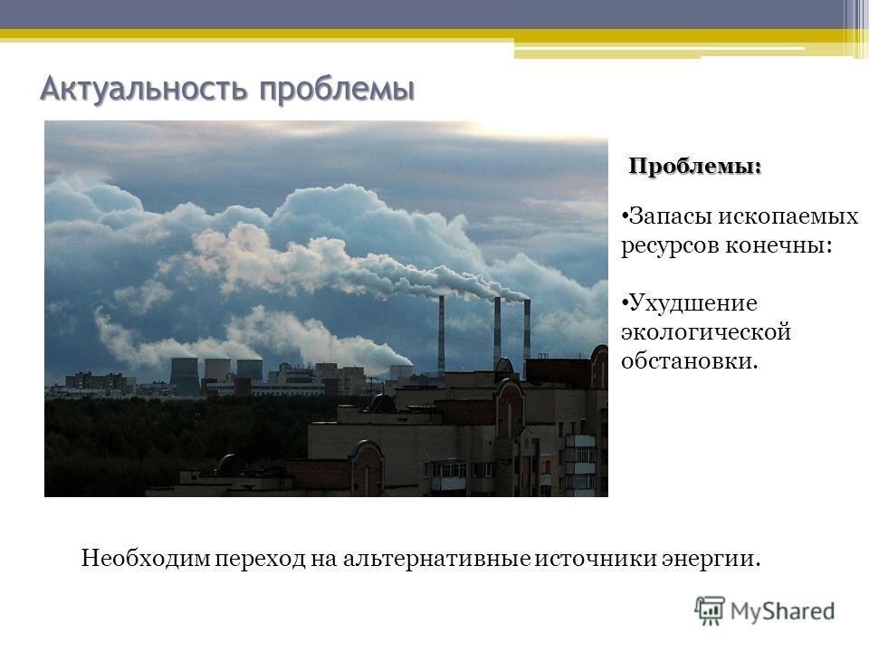 Актуальность проблемы Проблемы: Запасы ископаемых ресурсов конечны: Ухудшение экологической обстановки. Необходим переход на альтернативные источники энергии.