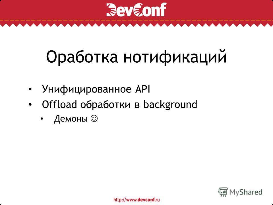 Оработка нотификаций Унифицированное API Offload обработки в background Демоны