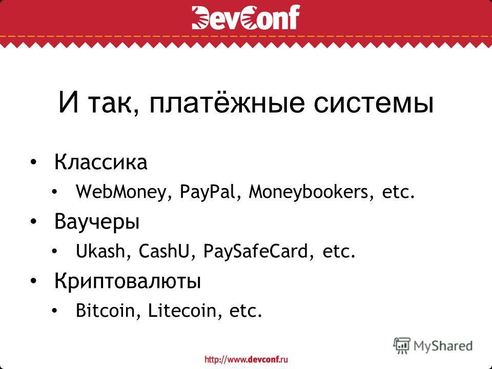 И так, платёжные системы Классика WebMoney, PayPal, Moneybookers, etc. Ваучеры Ukash, CashU, PaySafeCard, etc. Криптовалюты Bitcoin, Litecoin, etc.