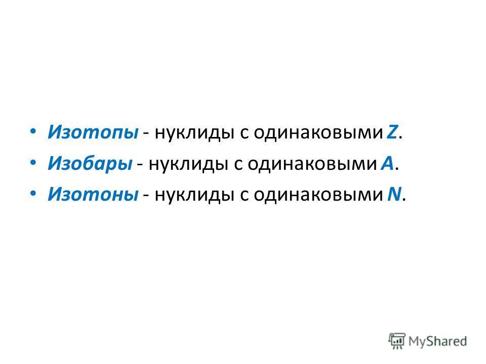 Изотопы - нуклиды с одинаковыми Z. Изобары - нуклиды с одинаковыми А. Изотоны - нуклиды с одинаковыми N.