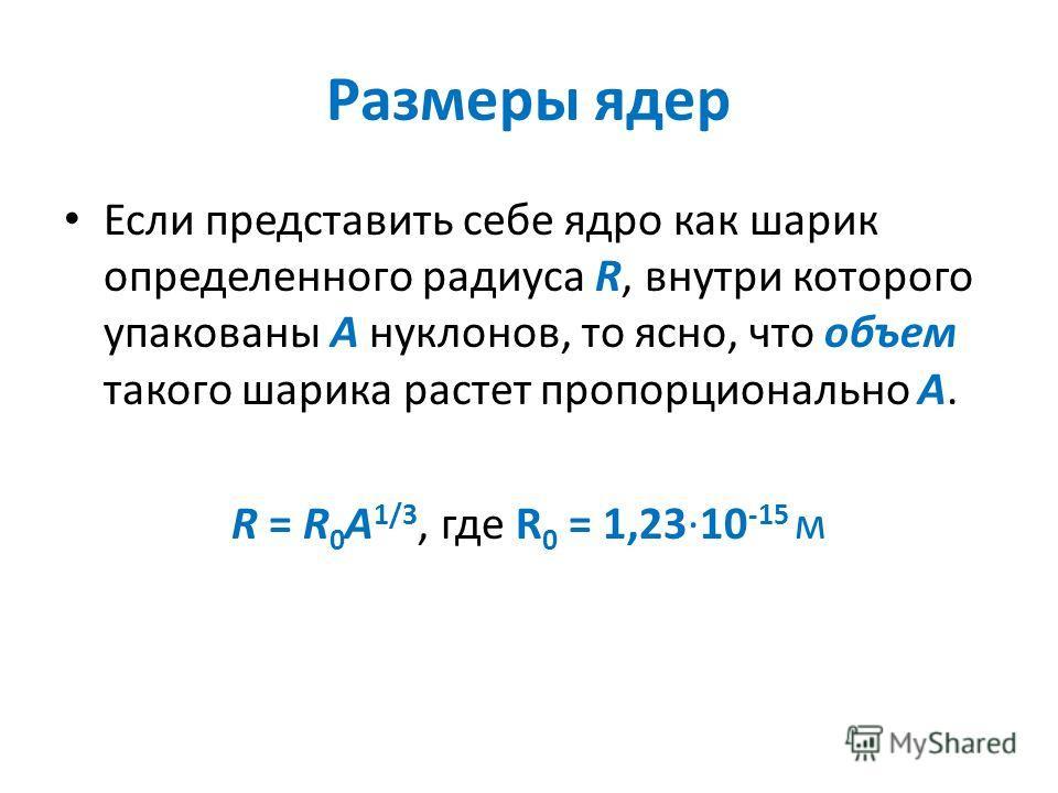 Размеры ядер Если представить себе ядро как шарик определенного радиуса R, внутри которого упакованы A нуклонов, то ясно, что объем такого шарика растет пропорционально А. R = R 0 A 1/3, где R 0 = 1,23·10 -15 м