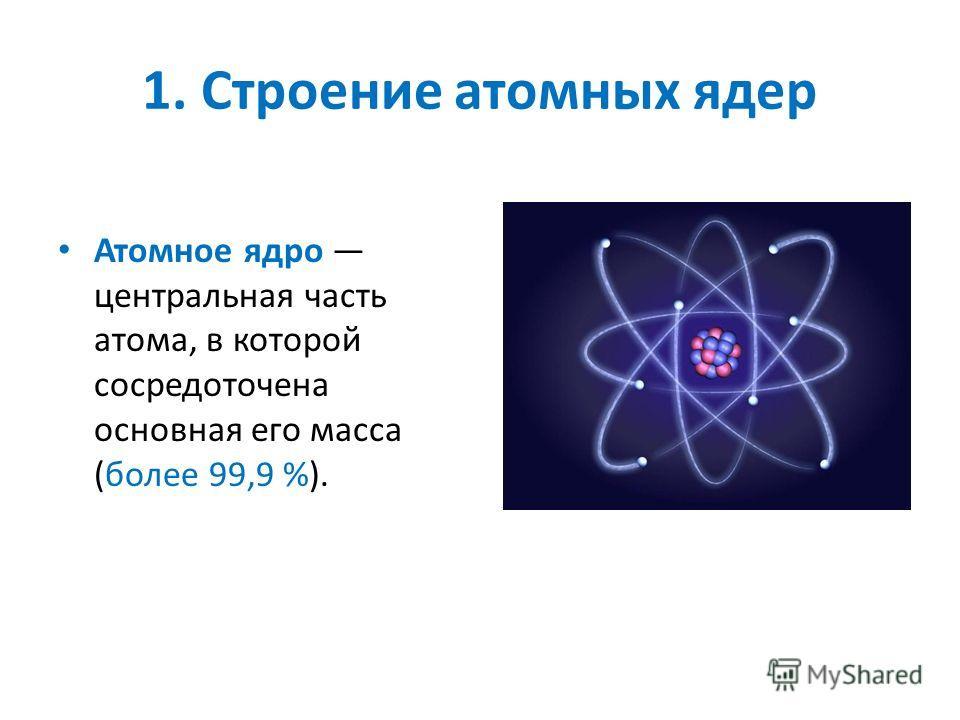 1. Строение атомных ядер Атомное ядро центральная часть атома, в которой сосредоточена основная его масса (более 99,9 %).