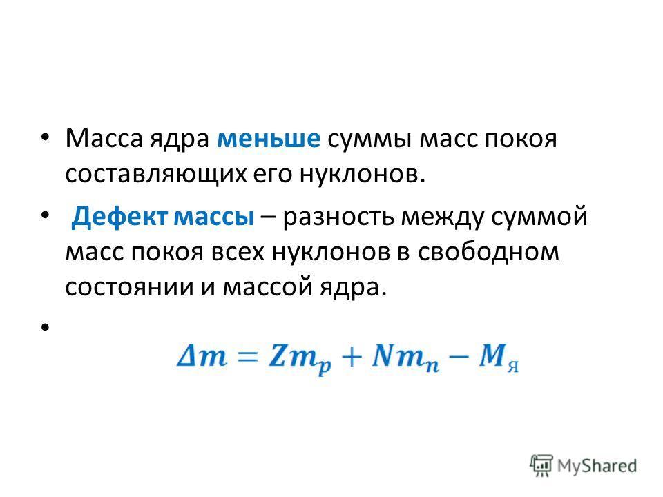 Масса ядра меньше суммы масс покоя составляющих его нуклонов. Дефект массы – разность между суммой масс покоя всех нуклонов в свободном состоянии и массой ядра.