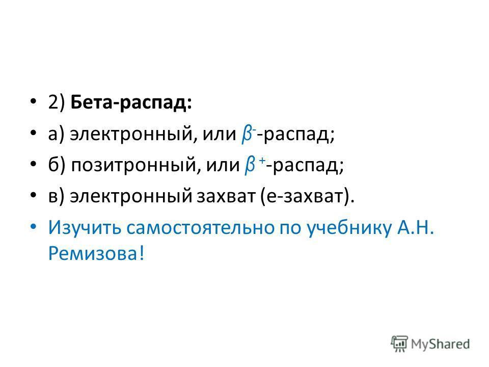 2) Бета-распад: а) электронный, или β - распад; б) позитронный, или β + распад; в) электронный захват (e-захват). Изучить самостоятельно по учебнику А.Н. Ремизова!