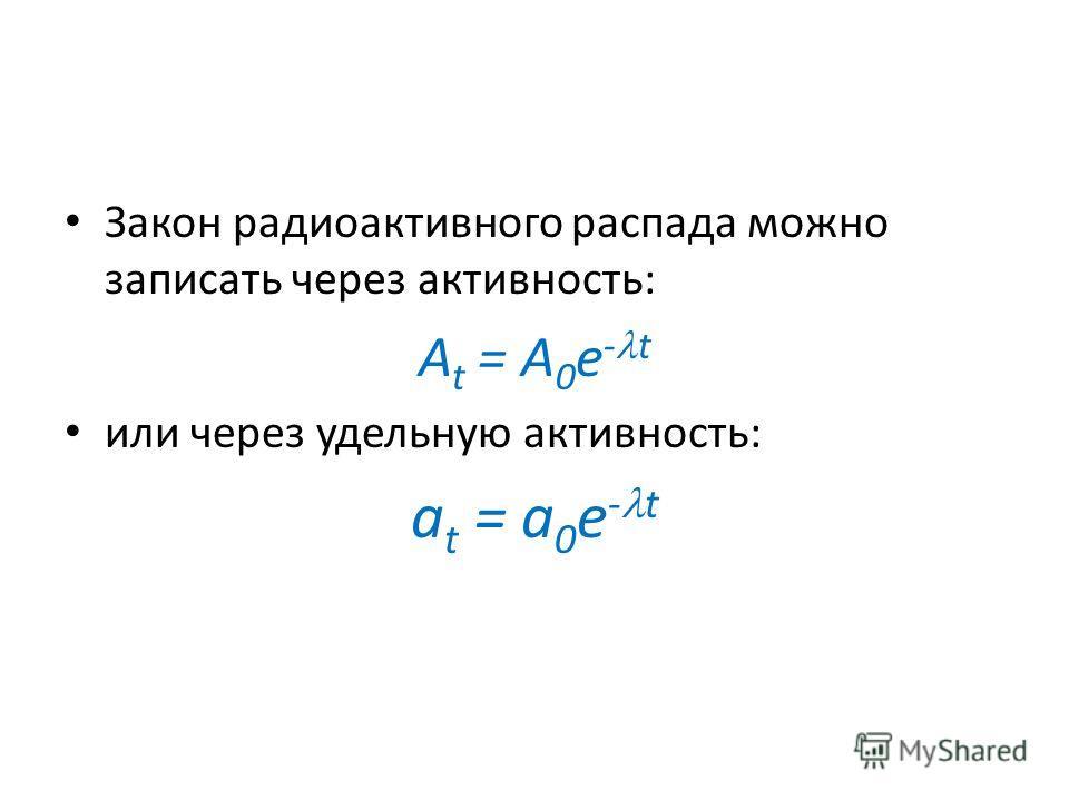 Закон радиоактивного распада можно записать через активность: A t = A 0 e - t или через удельную активность: a t = a 0 e - t