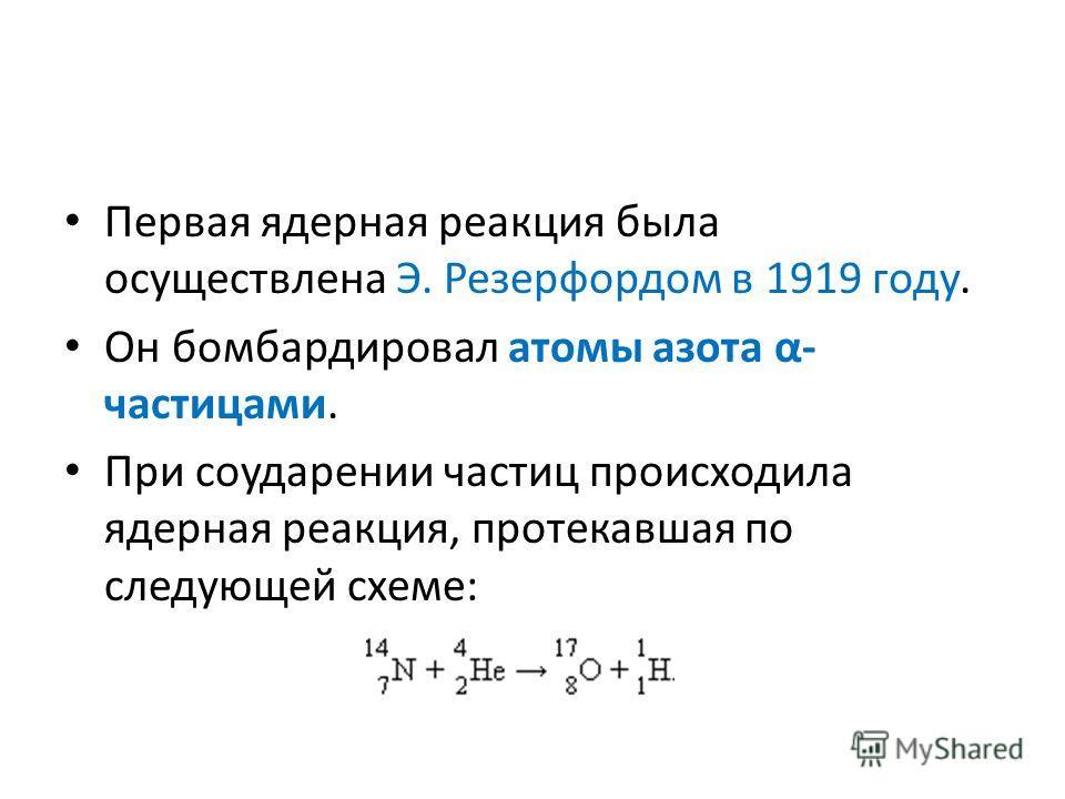Первая ядерная реакция была осуществлена Э. Резерфордом в 1919 году. Он бомбардировал атомы азота α- частицами. При соударении частиц происходила ядерная реакция, протекавшая по следующей схеме: