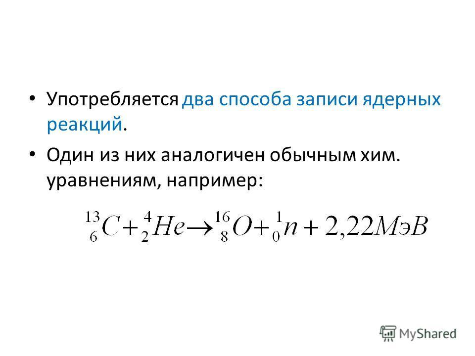 Употребляется два способа записи ядерных реакций. Один из них аналогичен обычным хим. уравнениям, например: