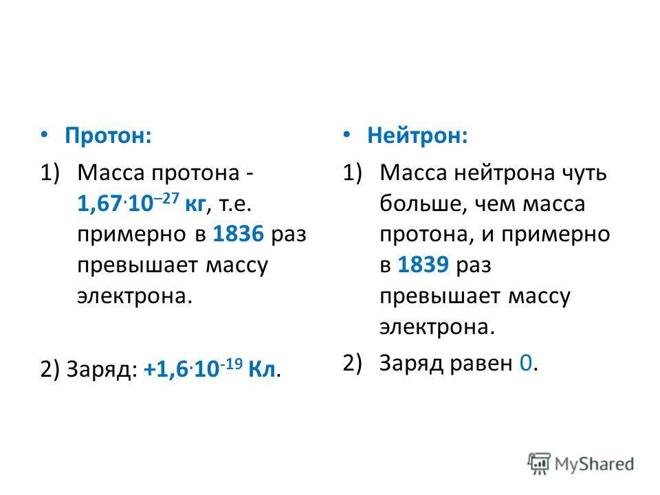 Протон: 1)Масса протона - 1,67. 10 –27 кг, т.е. примерно в 1836 раз превышает массу электрона. 2) Заряд: +1,6. 10 -19 Кл. Нейтрон: 1)Масса нейтрона чуть больше, чем масса протона, и примерно в 1839 раз превышает массу электрона. 2)Заряд равен 0.