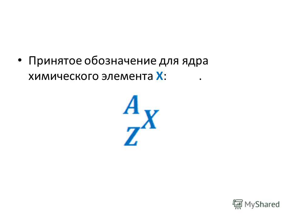 Принятое обозначение для ядра химического элемента X:.