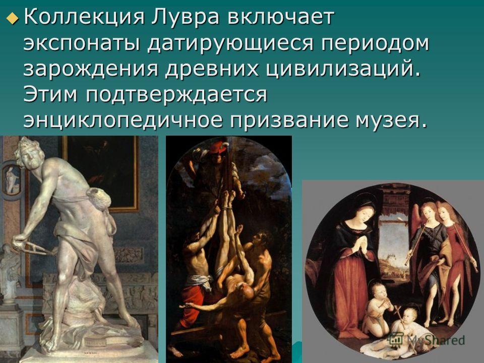 Коллекция Лувра включает экспонаты датирующиеся периодом зарождения древних цивилизаций. Этим подтверждается энциклопедичное призвание музея. Коллекция Лувра включает экспонаты датирующиеся периодом зарождения древних цивилизаций. Этим подтверждается