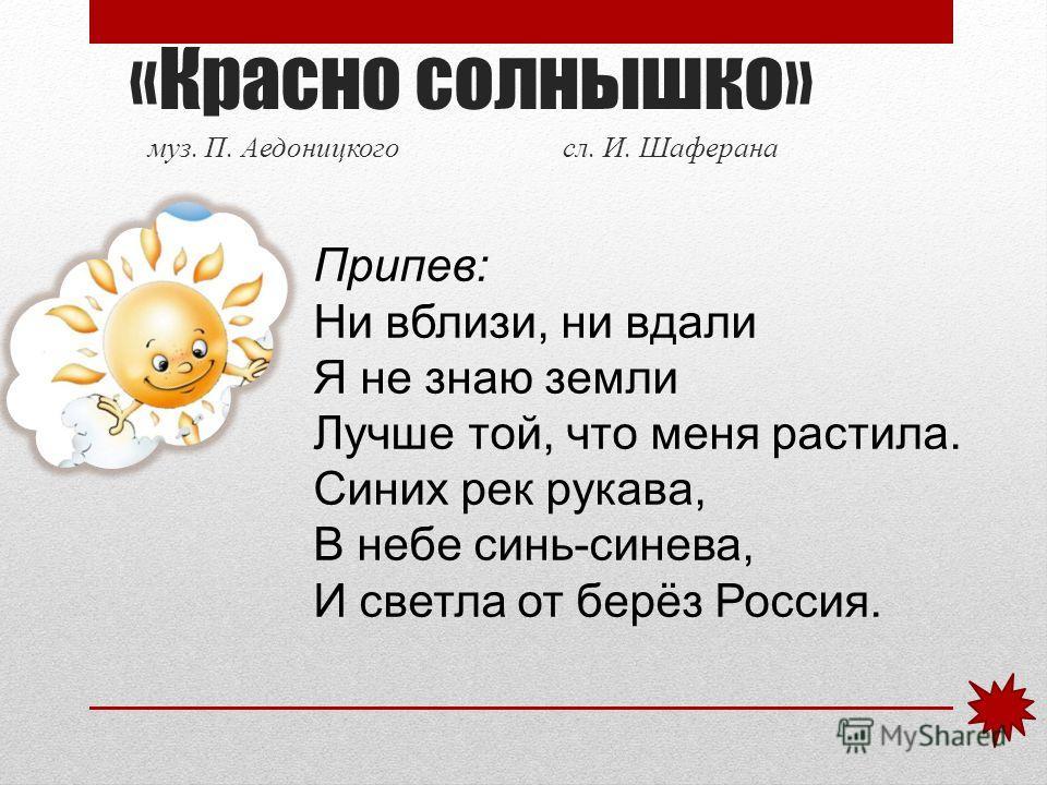 «Красно солнышко» муз. П. Аедоницкого сл. И. Шаферана Припев: Ни вблизи, ни вдали Я не знаю земли Лучше той, что меня растила. Синих рек рукава, В небе синь-синева, И светла от берёз Россия.