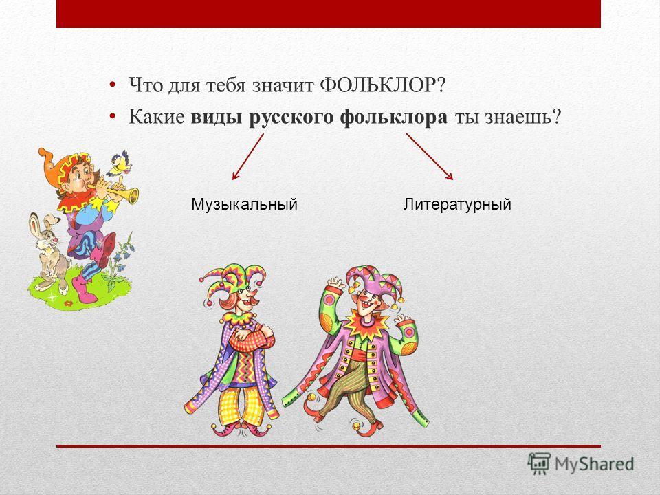 Что для тебя значит ФОЛЬКЛОР? Какие виды русского фольклора ты знаешь? Музыкальный Литературный