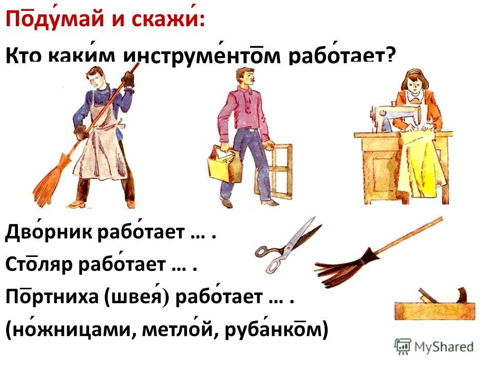 По ̅ ду май и скажи : Кто каки м инструме нто ̅ м рабо тает? Дво рник рабо тает …. Сто ̅ ляр рабо тает …. По ̅ ртниха (швея ) рабо тает …. (но жницами, метло й, руба нко ̅ м)