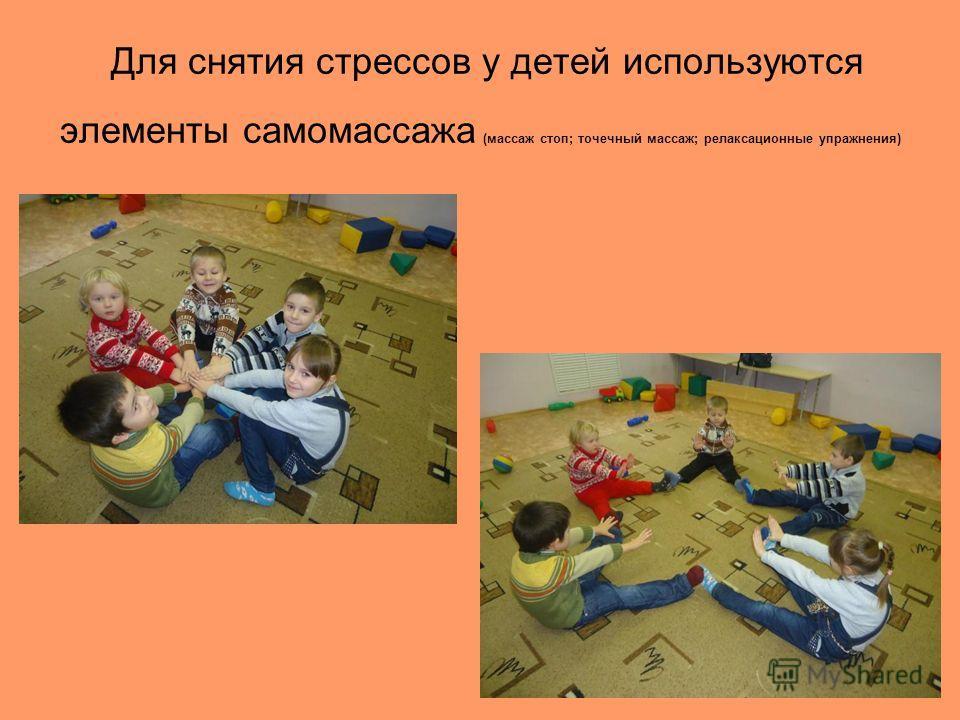 Для снятия стрессов у детей используются элементы самомассажа (массаж стоп; точечный массаж; релаксационные упражнения)