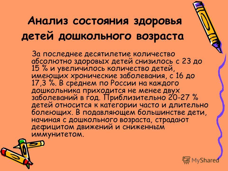 Анализ состояния здоровья детей дошкольного возраста За последнее десятилетие количество абсолютно здоровых детей снизилось с 23 до 15 % и увеличилось количество детей, имеющих хронические заболевания, с 16 до 17,3 %. В среднем по России на каждого д