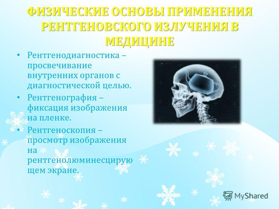 ФИЗИЧЕСКИЕ ОСНОВЫ ПРИМЕНЕНИЯ РЕНТГЕНОВСКОГО ИЗЛУЧЕНИЯ В МЕДИЦИНЕ Рентгенодиагностика – просвечивание внутренних органов с диагностической целью. Рентгенография – фиксация изображения на пленке. Рентгеноскопия – просмотр изображения на рентгенолюминес