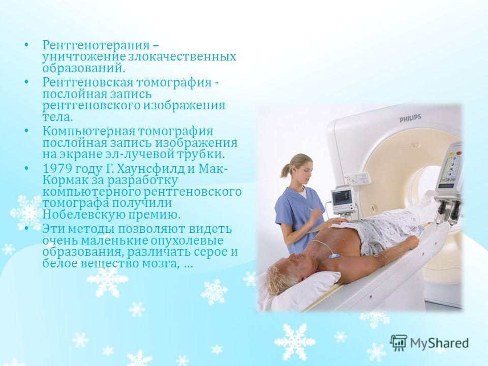 Рентгенотерапия – уничтожение злокачественных образований. Рентгеновская томография - послойная запись рентгеновского изображения тела. Компьютерная томография послойная запись изображения на экране эл-лучевой трубки. 1979 году Г. Хаунсфилд и Мак- Ко