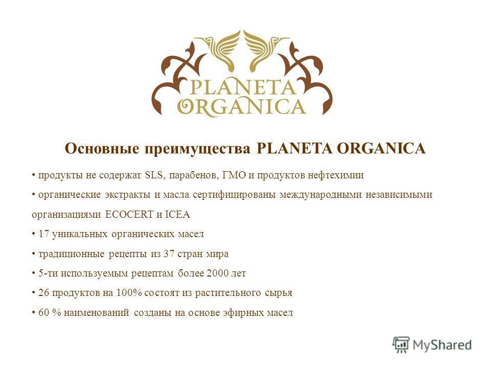 Основные преимущества PLANETA ORGANICA продукты не содержат SLS, парабенов, ГМО и продуктов нефтехимии органические экстракты и масла сертифицированы международными независимыми организациями ECOCERT и ICEA 17 уникальных органических масел традиционн