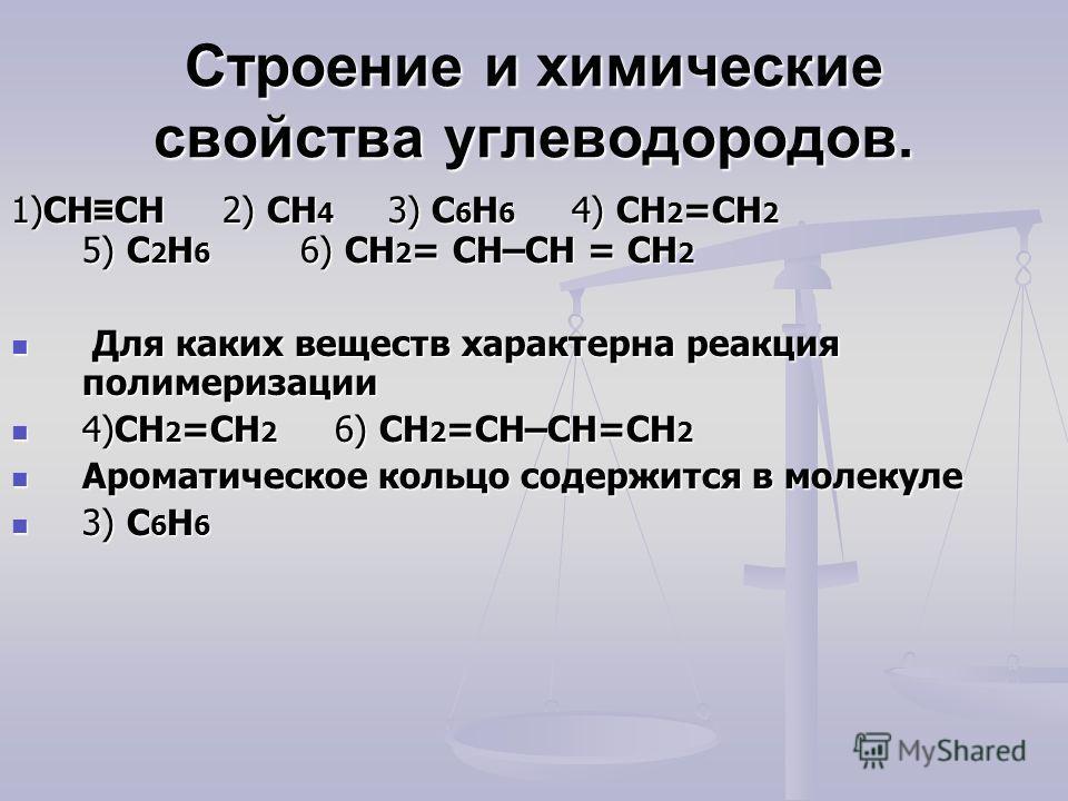 Строение и химические свойства углеводородов. 1)CH CH 2) CH 4 3) C 6 H 6 4) CH 2 =CH 2 5) C 2 H 6 6) CH 2 = CH–CH = CH 2 Для каких веществ характерна реакция полимеризации Для каких веществ характерна реакция полимеризации 4)CH 2 =CH 2 6) CH 2 =CH–CH