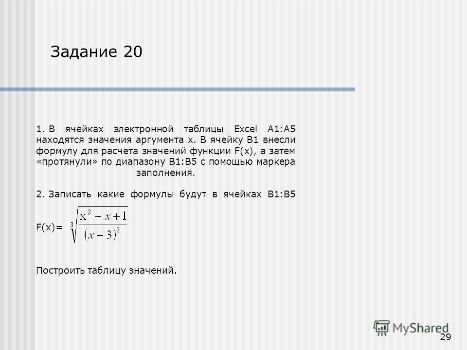 1. В ячейках электронной таблицы Excel А1:А5 находятся значения аргумента х. В ячейку В1 внесли формулу для расчета значений функции F(x), а затем «протянули» по диапазону В1:В5 с помощью маркера заполнения. 2. Записать какие формулы будут в ячейках