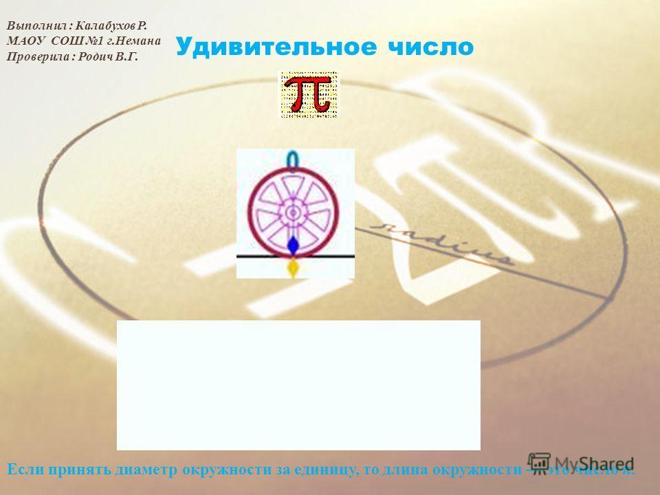 Удивительное число Если принять диаметр окружности за единицу, то длина окружности это число. Выполнил : Калабухов Р. МАОУ СОШ 1 г.Немана Проверила : Родич В.Г.