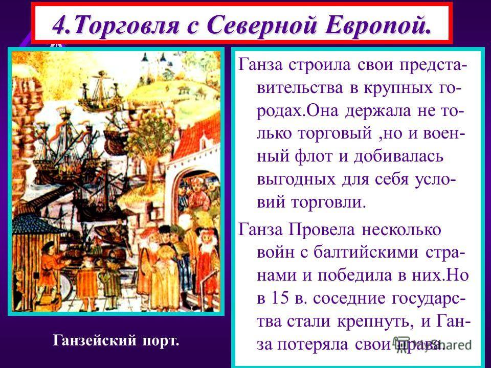 Огромную роль в жизни Ев ропы играли Торговые связи с Северной Евро- пой.Отсюда везли лес,ме ха, дерево,руду,соль,воск Города торговавшие на этом направлении быст- ро богатели.Центром тор говли был Брюгге. В 14 в 70 городов объеди- нились в союз ГАНЗ