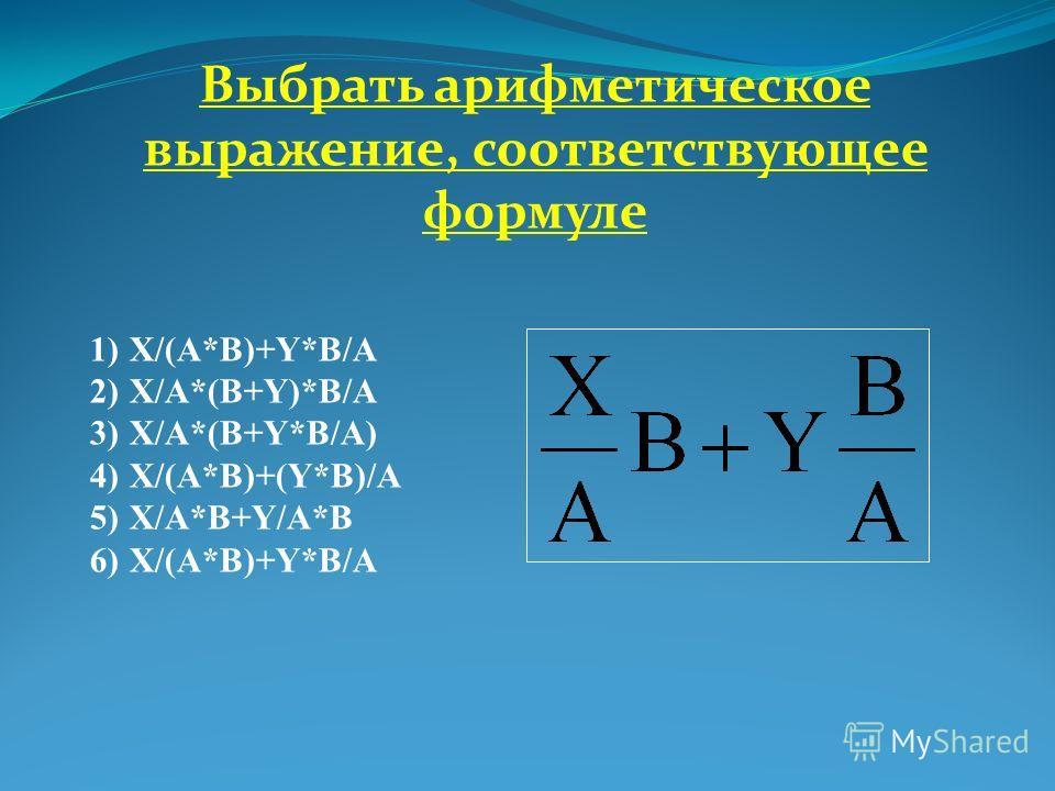 Выбрать арифметическое выражение, соответствующее формуле 1)X/(A*B)+Y*B/A 2)X/A*(B+Y)*B/A 3)X/A*(B+Y*B/A) 4)X/(A*B)+(Y*B)/A 5)X/A*B+Y/A*B 6)X/(A*B)+Y*B/A