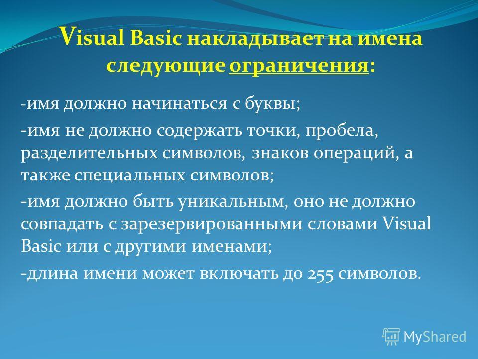 V isual Basic накладывает на имена следующие ограничения: - имя должно начинаться с буквы; -имя не должно содержать точки, пробела, разделительных символов, знаков операций, а также специальных символов; -имя должно быть уникальным, оно не должно сов