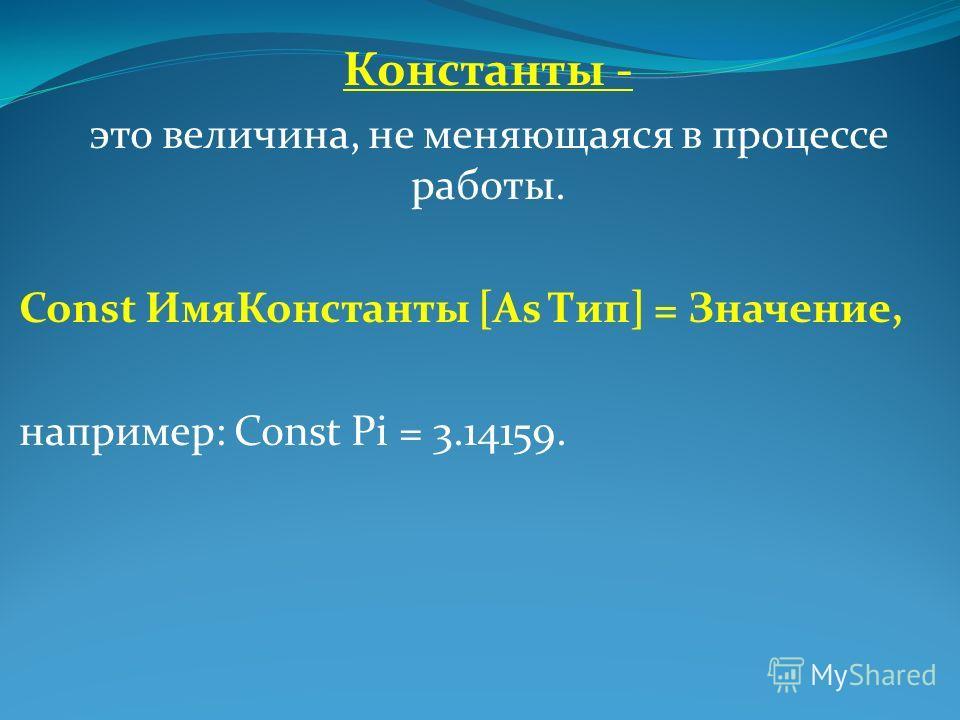 Константы - это величина, не меняющаяся в процессе работы. Const Имя Константы [As Тип] = Значение, например: Const Pi = 3.14159.