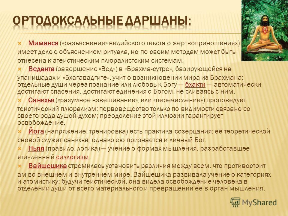 Миманса («разъяснение» ведийского текста о жертвоприношениях) Миманса имеет дело с объяснением ритуала, но по своим методам может быть отнесена к атеистическим плюралистским системам, Веданта (завершение «Вед») в «Брахма-сутре», базирующейся на Ведан