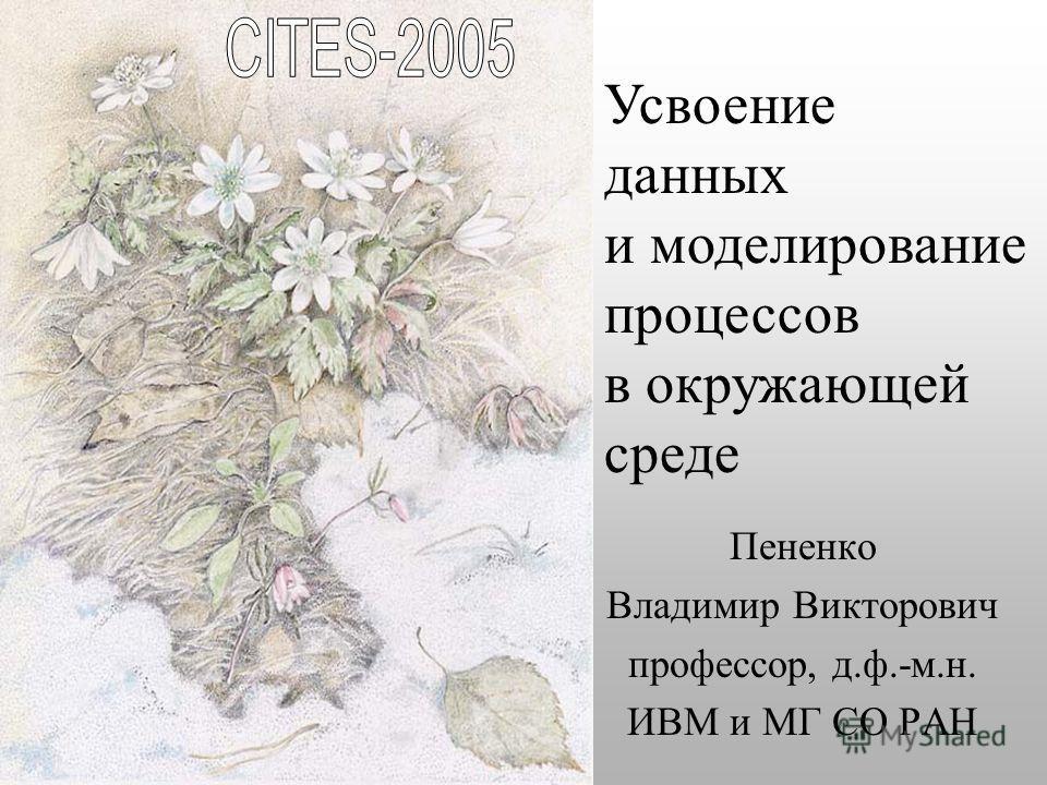 Пененко Владимир Викторович профессор, д.ф.-м.н. ИВМ и МГ СО РАН Усвоение данных и моделирование процессов в окружающей среде