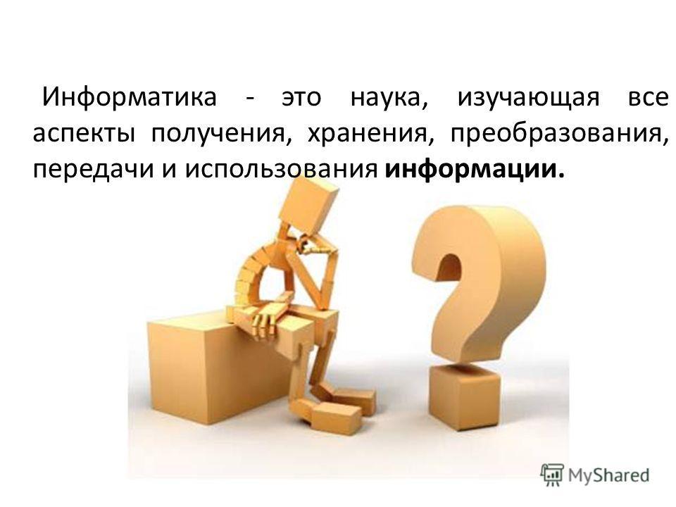 Информатика - это наука, изучающая все аспекты получения, хранения, преобразования, передачи и использования информации.
