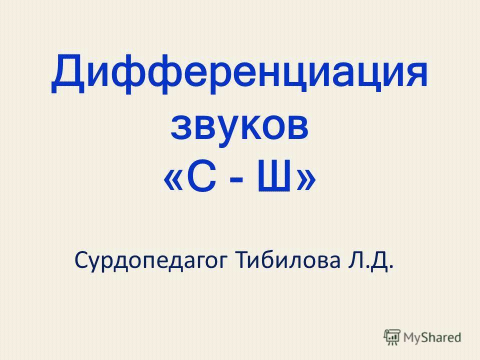 Дифференциация звуков «С - Ш» Сурдопедагог Тибилова Л.Д.