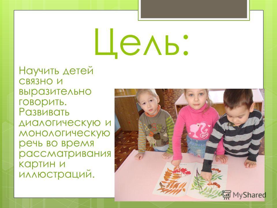 Цель: Научить детей связно и выразительно говорить. Развивать диалогическую и монологическую речь во время рассматривания картин и иллюстраций.