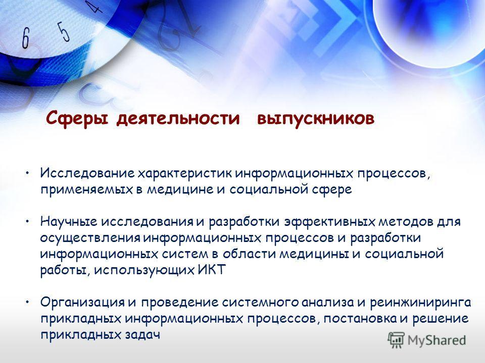Сферы деятельности выпускников Исследование характеристик информационных процессов, применяемых в медицине и социальной сфере Научные исследования и разработки эффективных методов для осуществления информационных процессов и разработки информационных