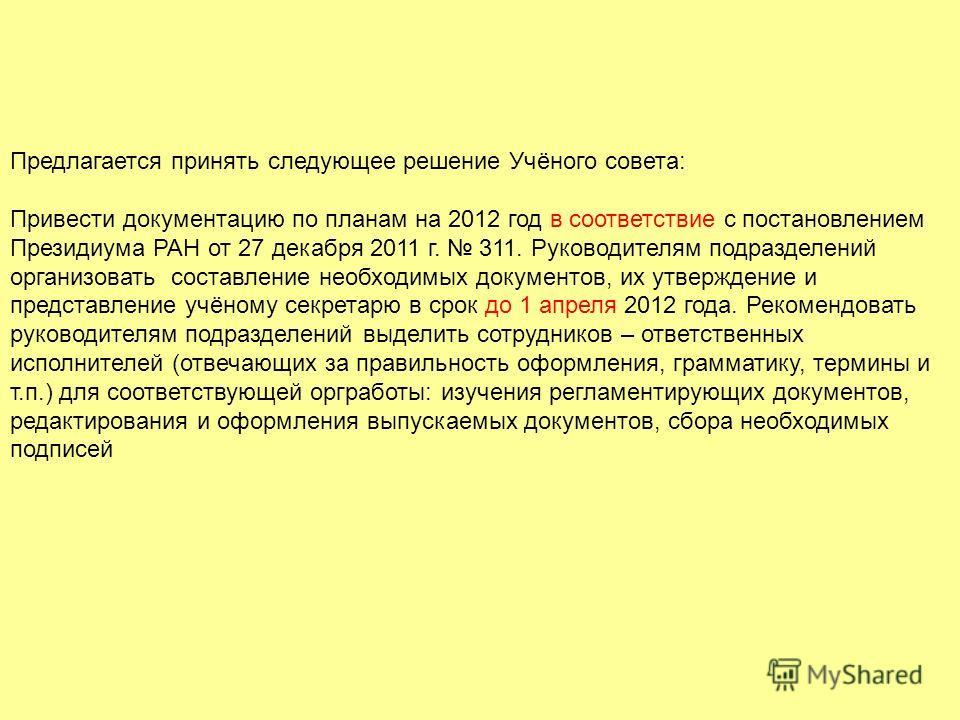 Предлагается принять следующее решение Учёного совета: Привести документацию по планам на 2012 год в соответствие с постановлением Президиума РАН от 27 декабря 2011 г. 311. Руководителям подразделений организовать составление необходимых документов,
