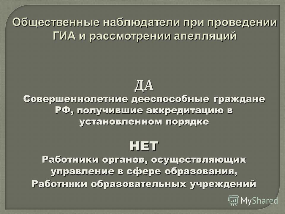 Общественные наблюдатели при проведении ГИА и рассмотрении апелляций ДА Совершеннолетние дееспособные граждане РФ, получившие аккредитацию в установленном порядке НЕТ Работники органов, осуществляющих управление в сфере образования, Работн и ки образ