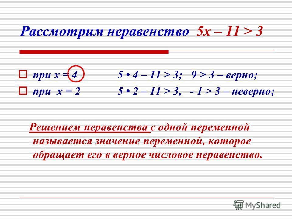 Рассмотрим неравенство 5 х – 11 > 3 п ри х = 4 5 4 – 11 > 3; 9 > 3 – верно; п ри х = 2 5 2 – 11 > 3, - 1 > 3 – неверно; Решением неравенства с одной переменной называется значение переменной, которое обращает его в верное числовое неравенство.