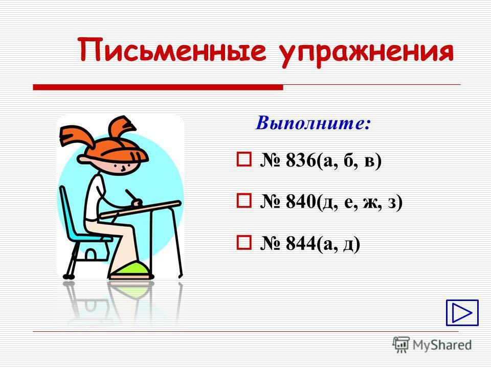 Письменные упражнения Выполните: 836(а, б, в) 840(д, е, ж, з) 844(а, д)