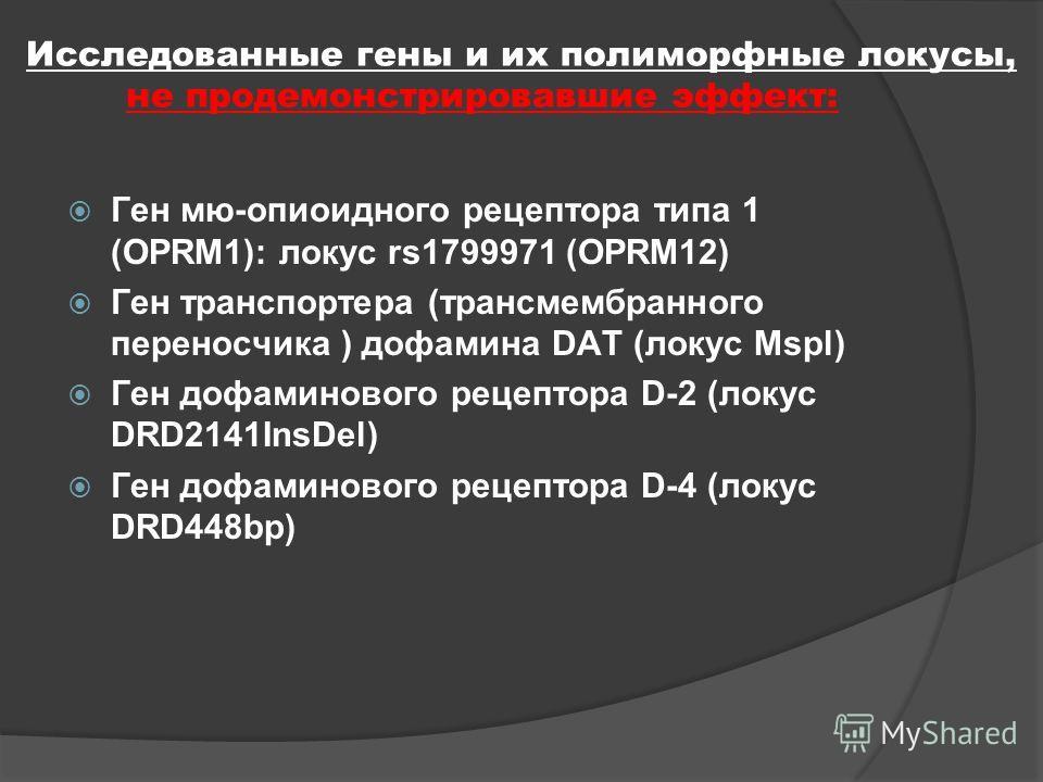 Исследованные гены и их полиморфные локусы, продемонстрировавшие эффект: Ген транспортера (трансмембранного переносчика ) дофамина DAT ( локус VNTR40bp) Ген дофаминового рецептора D-2: локусы DRD2NcoI, DRD2C95T, DRD2Taql Ген дофаминового рецептора D-