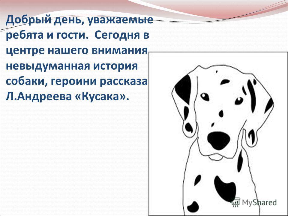 Добрый день, уважаемые ребята и гости. Сегодня в центре нашего внимания невыдуманная история собаки, героини рассказа Л.Андреева «Кусака».