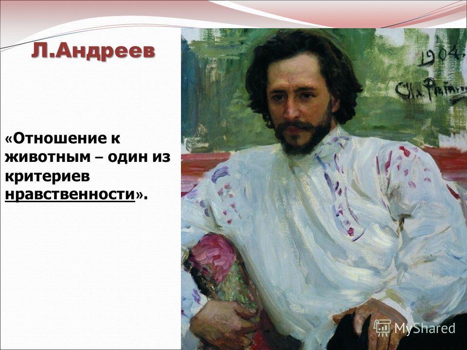Л.Андреев « Отношение к животным – один из критериев нравственности ».